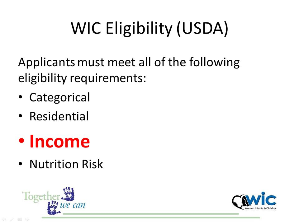 Two Ways to Assess Income 1.The income must be equal to or less than 185% of the FPL – Based on Economic Unit (formerly referred to as household size) 2.Adjunctive Eligibility – Automatically income eligible for WIC, if client participates in AHCCCS, SNAP, TANF, Section 8 Housing, or FDPIR