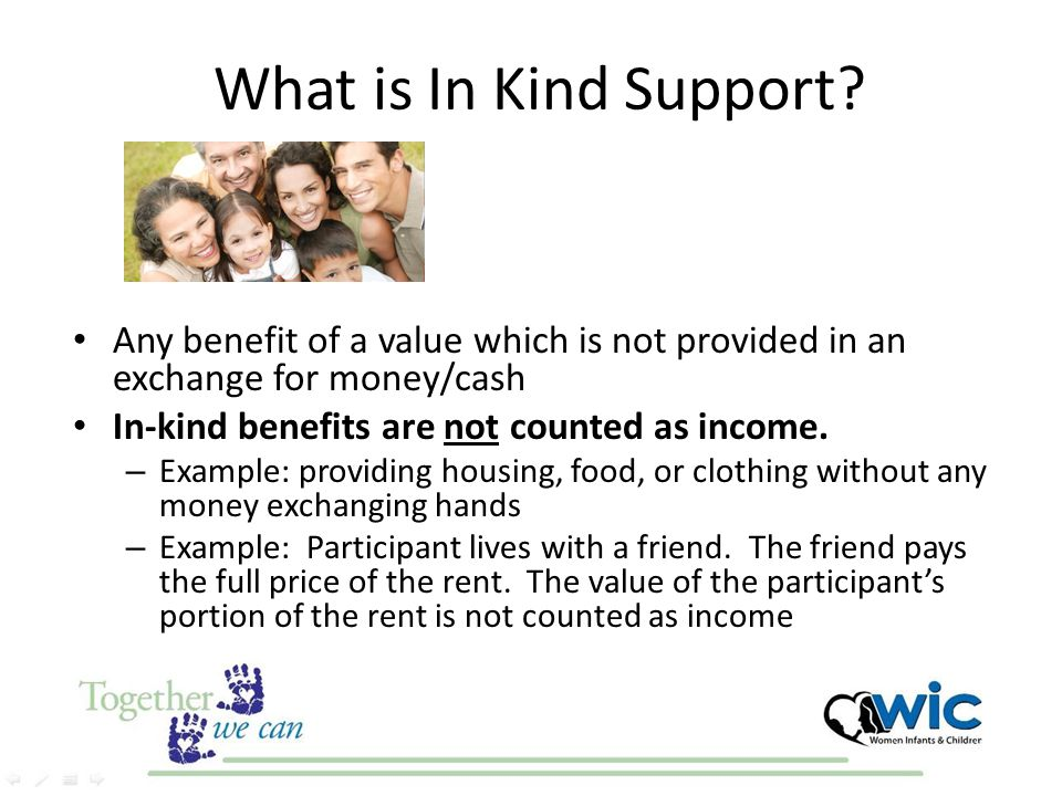 What is In Kind Support? Any benefit of a value which is not provided in an exchange for money/cash In-kind benefits are not counted as income. – Exam