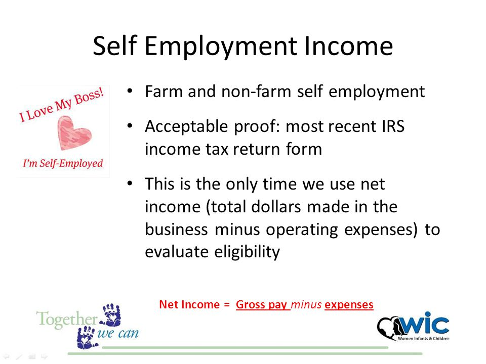 Self Employment Income Farm and non-farm self employment Acceptable proof: most recent IRS income tax return form This is the only time we use net inc