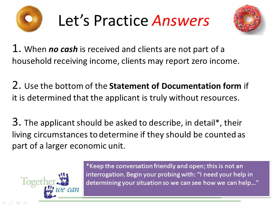 1. When no cash is received and clients are not part of a household receiving income, clients may report zero income. 2. Use the bottom of the Stateme