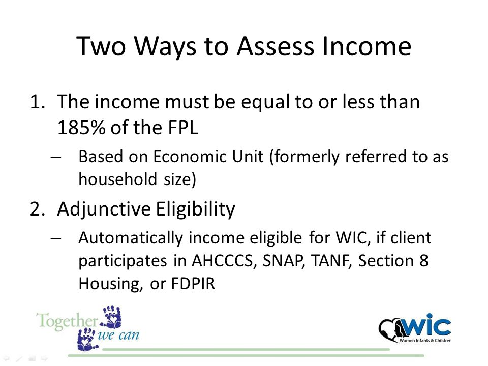 Two Ways to Assess Income 1.The income must be equal to or less than 185% of the FPL – Based on Economic Unit (formerly referred to as household size)