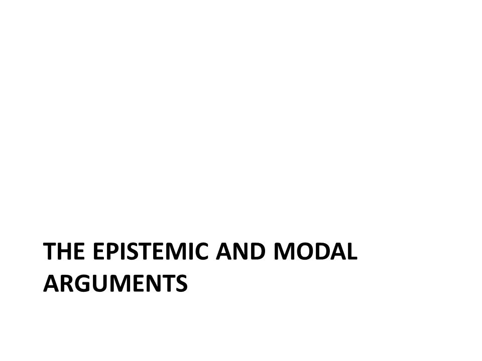 THE EPISTEMIC AND MODAL ARGUMENTS