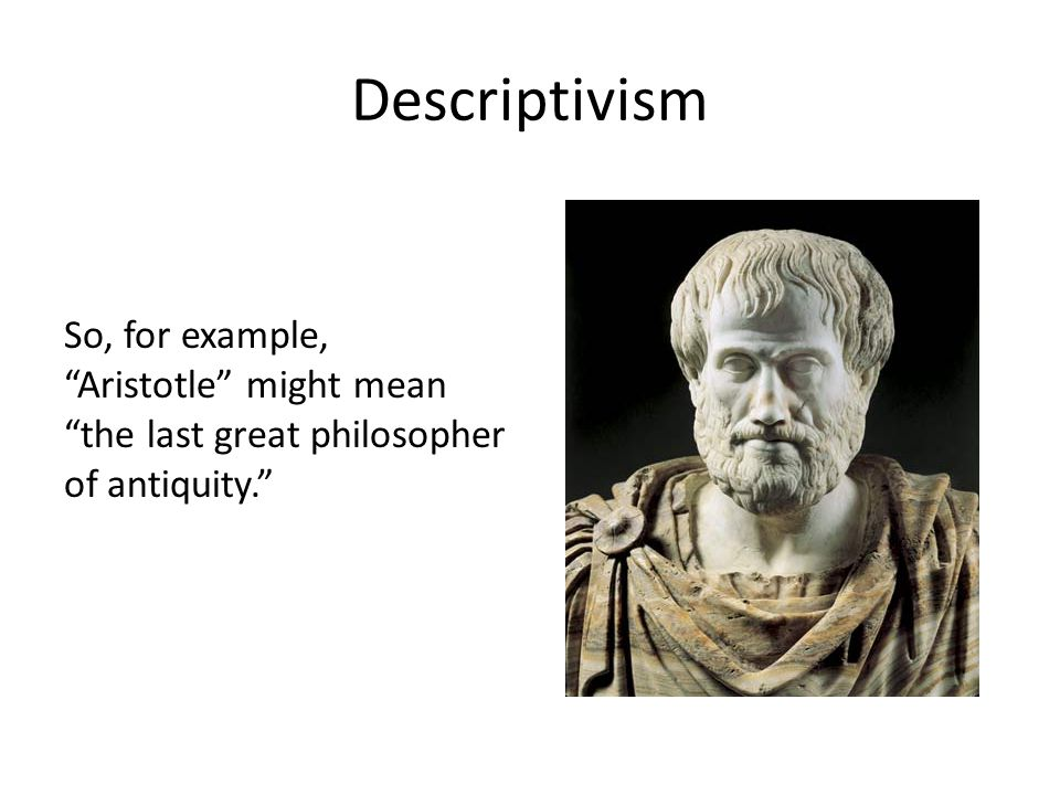 "Descriptivism So, for example, ""Aristotle"" might mean ""the last great philosopher of antiquity."""