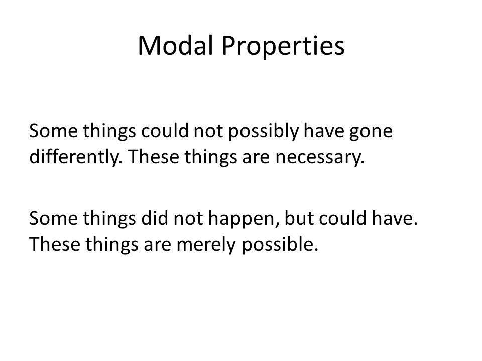 Modal Properties Some things could not possibly have gone differently. These things are necessary. Some things did not happen, but could have. These t