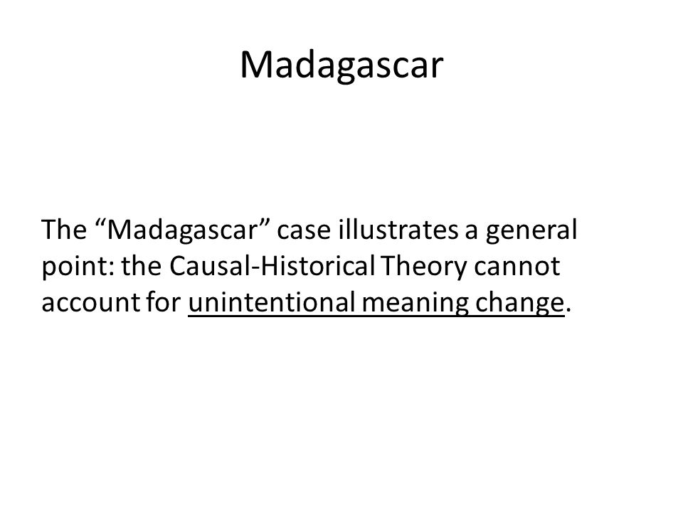 "Madagascar The ""Madagascar"" case illustrates a general point: the Causal-Historical Theory cannot account for unintentional meaning change."