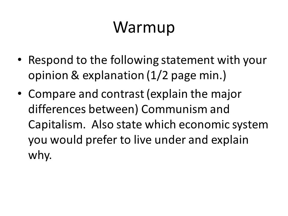 Warmup Respond to the following statement with your opinion & explanation (1/2 page min.) Compare and contrast (explain the major differences between) Communism and Capitalism.
