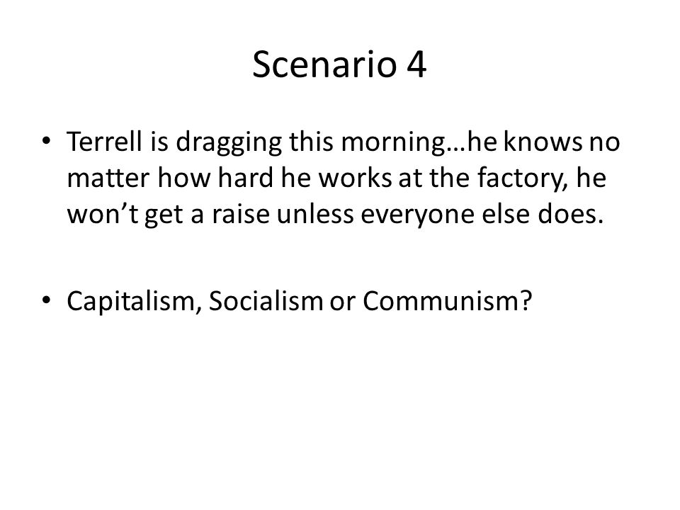 Scenario 4 Terrell is dragging this morning…he knows no matter how hard he works at the factory, he won't get a raise unless everyone else does.