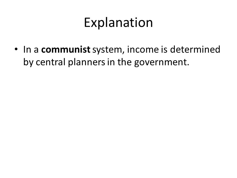 Explanation In a communist system, income is determined by central planners in the government.