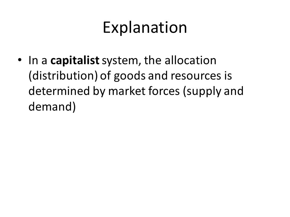 Explanation In a capitalist system, the allocation (distribution) of goods and resources is determined by market forces (supply and demand)