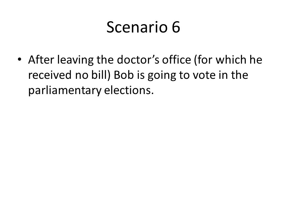 Scenario 6 After leaving the doctor's office (for which he received no bill) Bob is going to vote in the parliamentary elections.