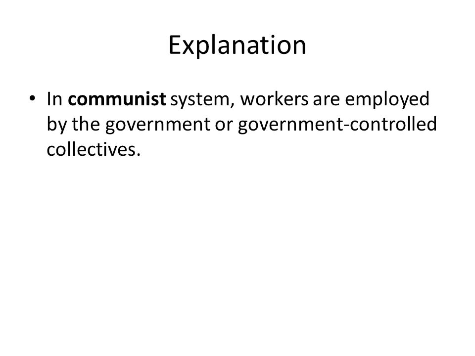 Explanation In communist system, workers are employed by the government or government-controlled collectives.
