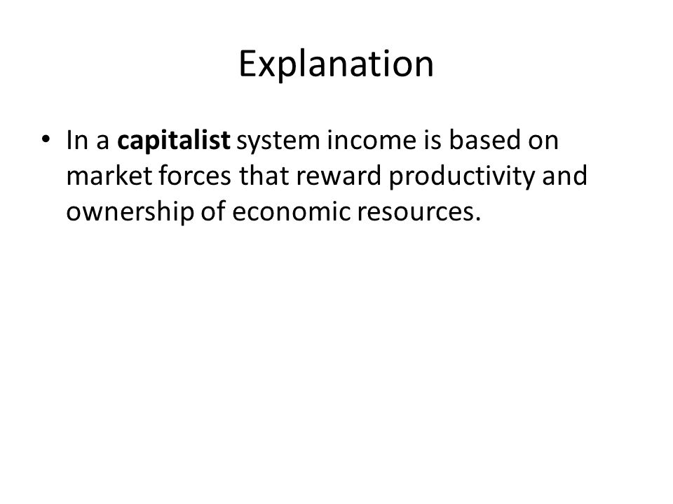 Explanation In a capitalist system income is based on market forces that reward productivity and ownership of economic resources.