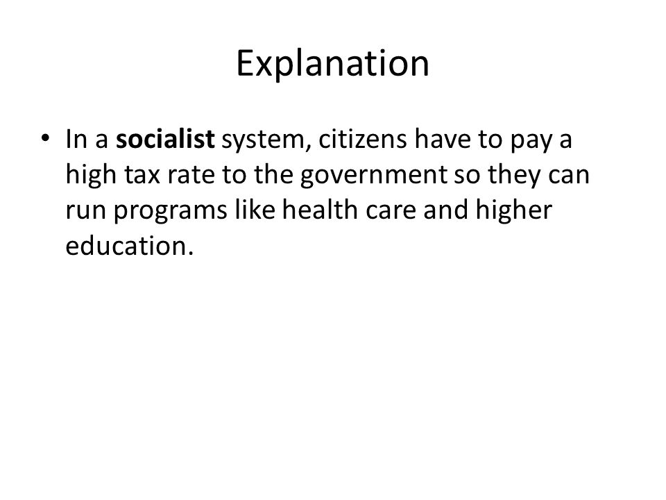 Explanation In a socialist system, citizens have to pay a high tax rate to the government so they can run programs like health care and higher education.