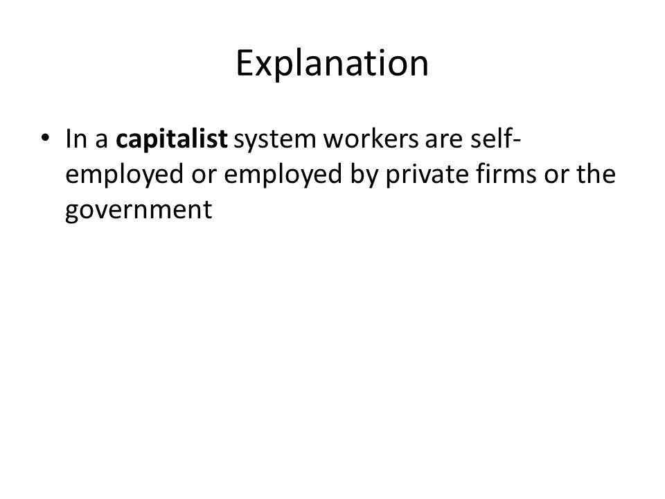 Explanation In a capitalist system workers are self- employed or employed by private firms or the government