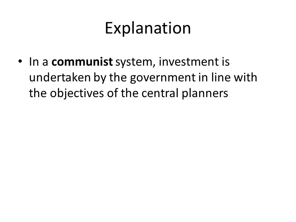 Explanation In a communist system, investment is undertaken by the government in line with the objectives of the central planners