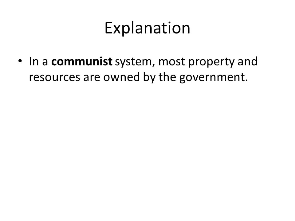 Explanation In a communist system, most property and resources are owned by the government.