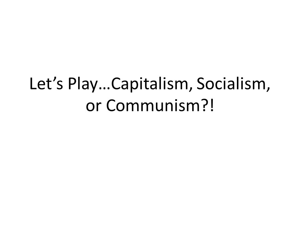 Let's Play…Capitalism, Socialism, or Communism !