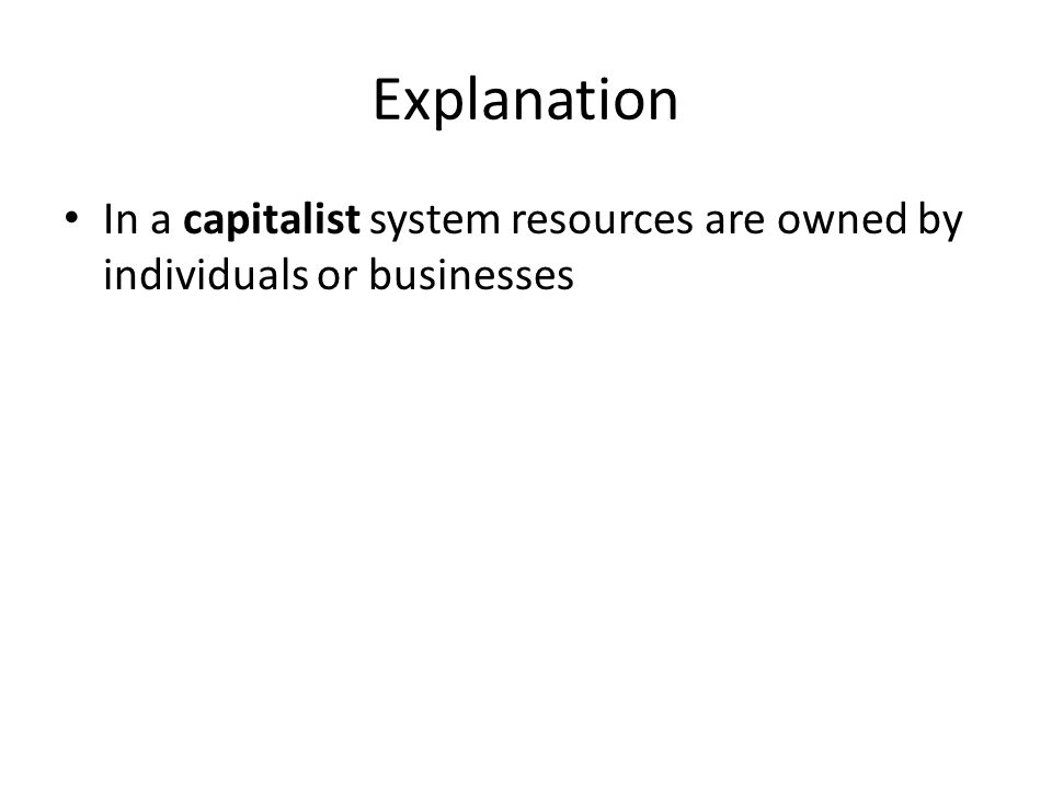 Explanation In a capitalist system resources are owned by individuals or businesses