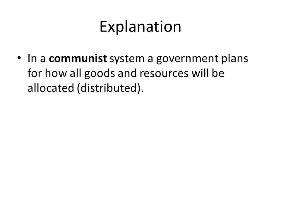 Explanation In a communist system a government plans for how all goods and resources will be allocated (distributed).