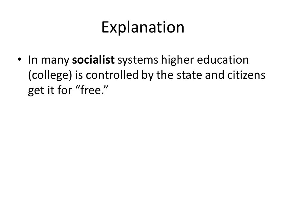 Explanation In many socialist systems higher education (college) is controlled by the state and citizens get it for free.