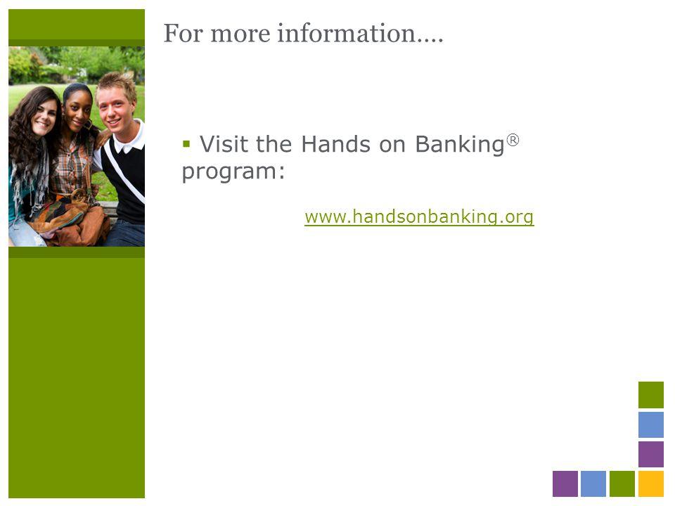 For more information….  Visit the Hands on Banking ® program: www.handsonbanking.org