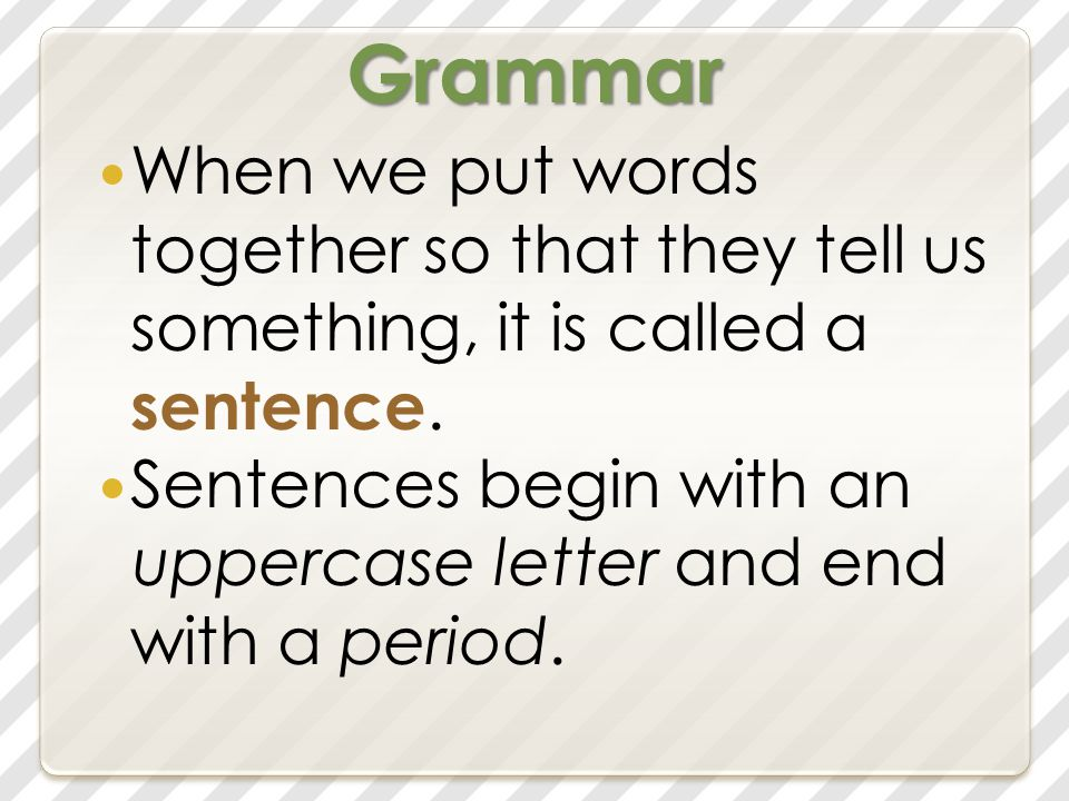 Grammar When we put words together so that they tell us something, it is called a sentence.