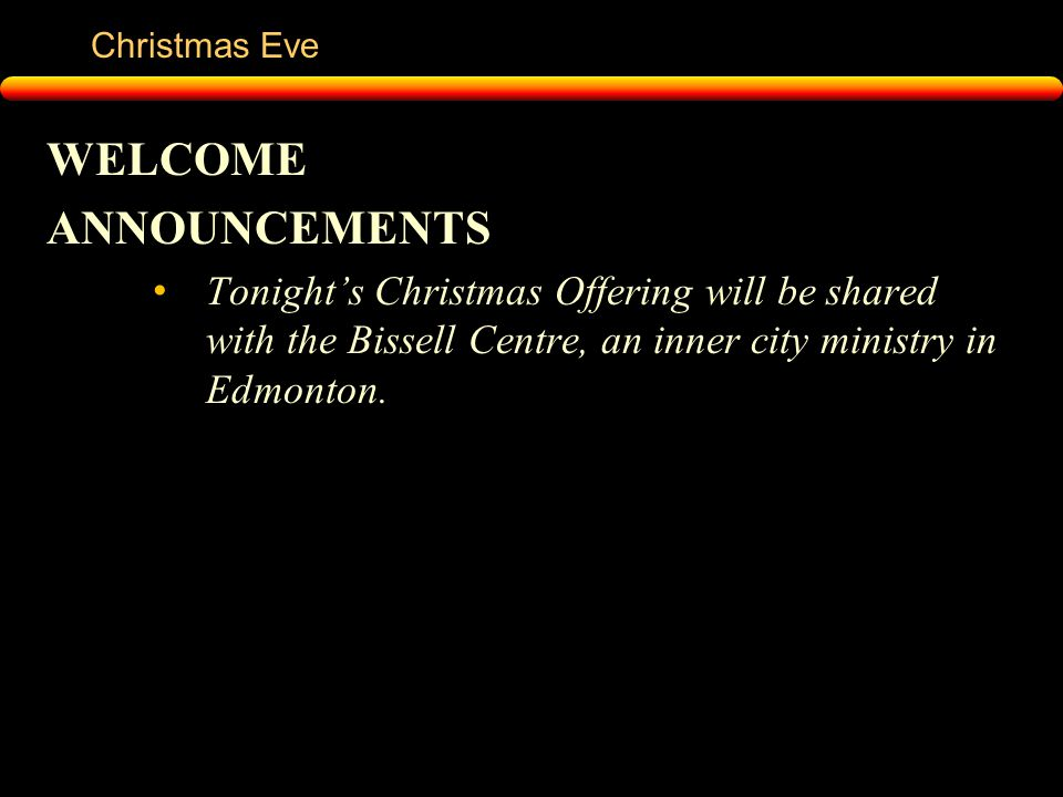 Christmas Eve WELCOME ANNOUNCEMENTS Tonight's Christmas Offering will be shared with the Bissell Centre, an inner city ministry in Edmonton.