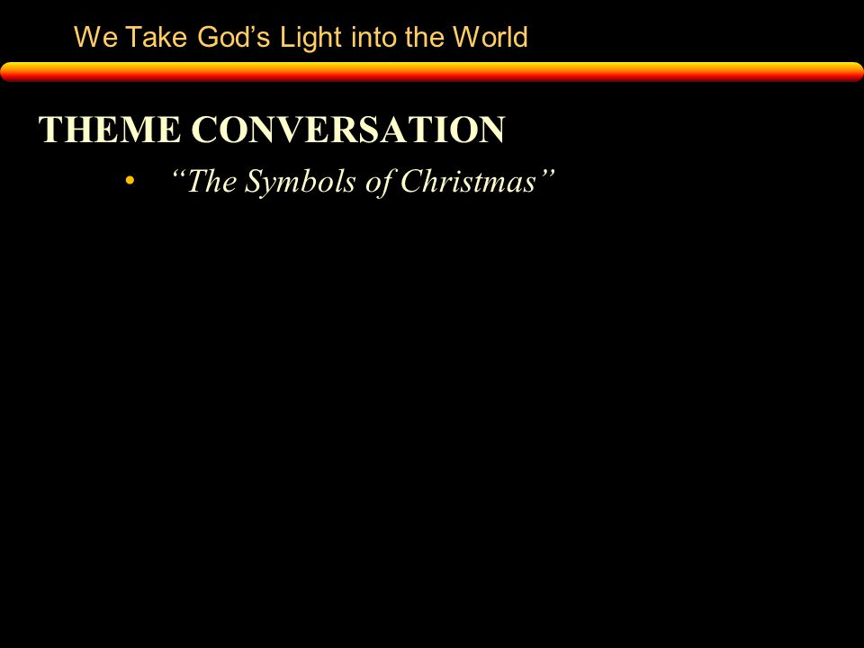 We Take God's Light into the World THEME CONVERSATION The Symbols of Christmas