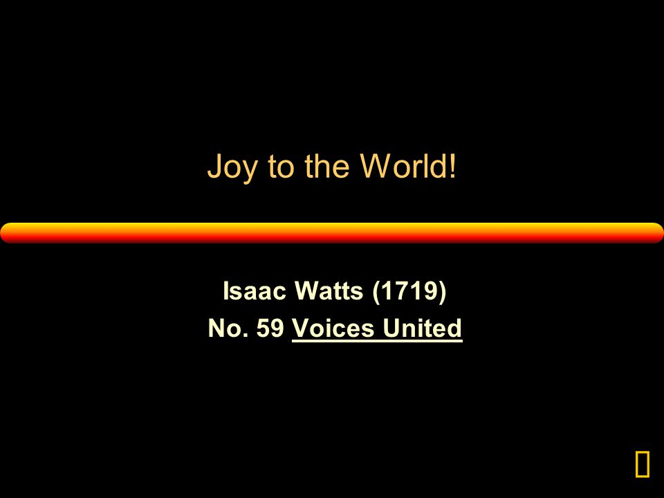 Joy to the World! Isaac Watts (1719) No. 59 Voices United 