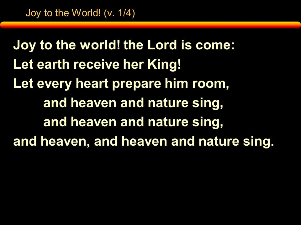 Joy to the World. (v. 1/4) Joy to the world. the Lord is come: Let earth receive her King.