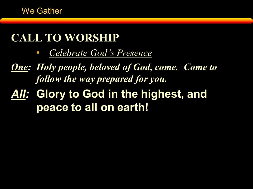 We Gather CALL TO WORSHIP Celebrate God's Presence One:Holy people, beloved of God, come.