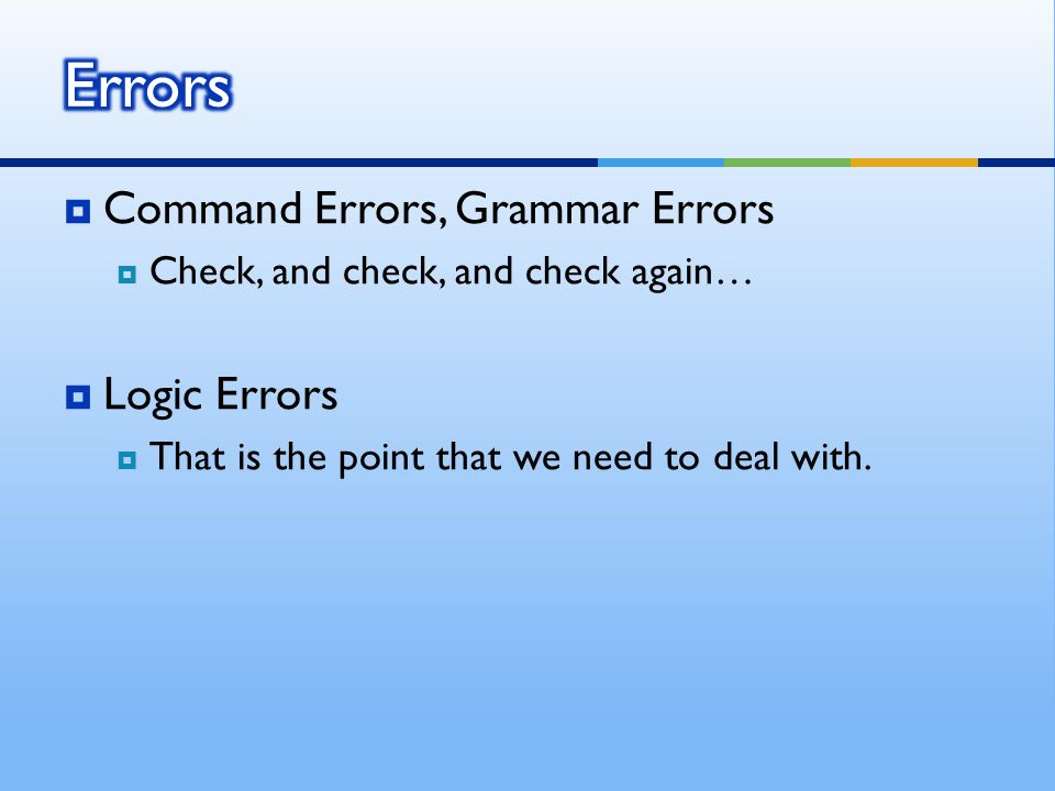  Command Errors, Grammar Errors  Check, and check, and check again…  Logic Errors  That is the point that we need to deal with.
