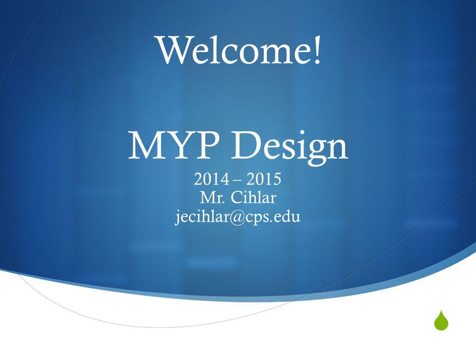  Welcome! MYP Design 2014 – 2015 Mr. Cihlar jecihlar@cps.edu