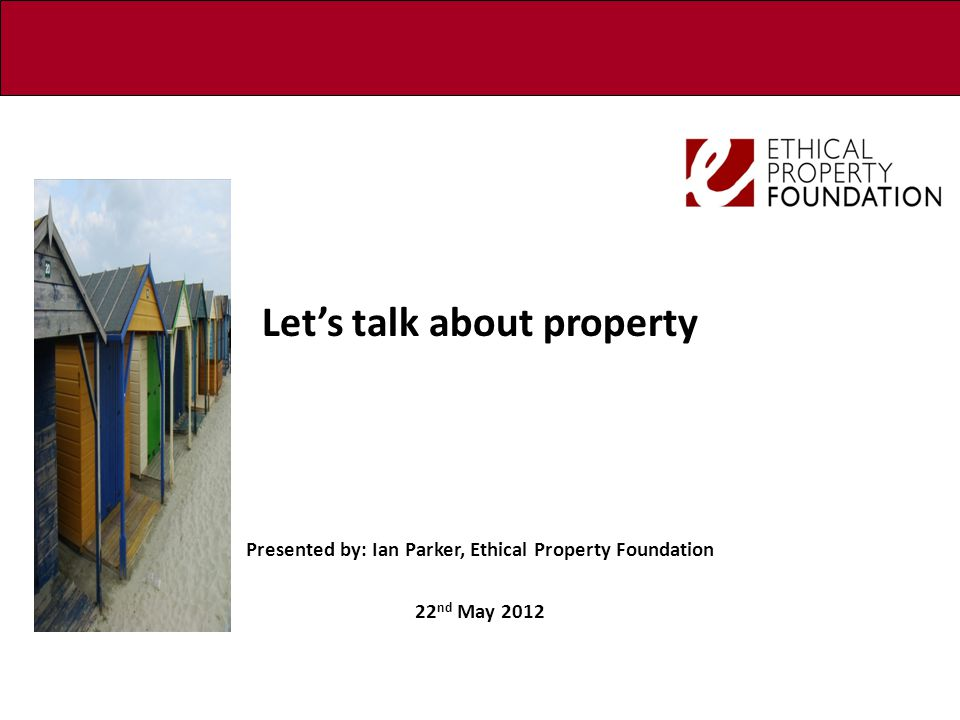 Let's talk about property Presented by: Ian Parker, Ethical Property Foundation 22 nd May 2012