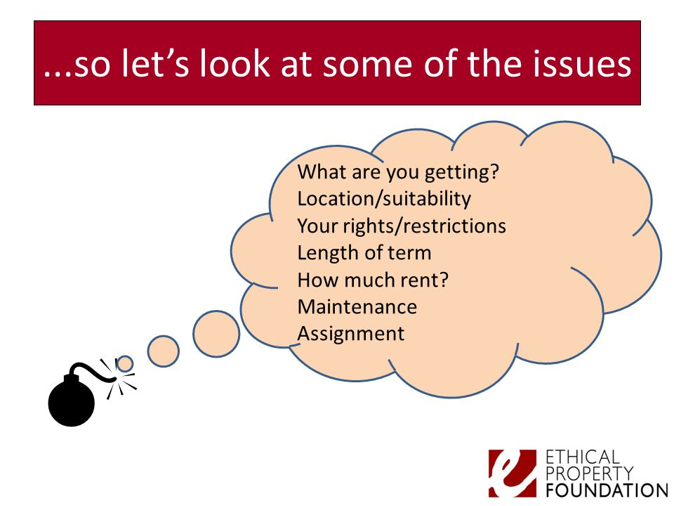 ...so let's look at some of the issues  What are you getting? Location/suitability Your rights/restrictions Length of term How much rent? Maintenance