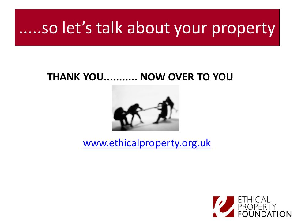 .....so let's talk about your property THANK YOU........... NOW OVER TO YOU www.ethicalproperty.org.uk