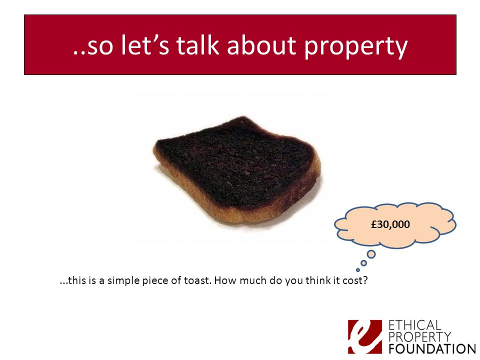 ..so let's talk about property...this is a simple piece of toast. How much do you think it cost? £30,000