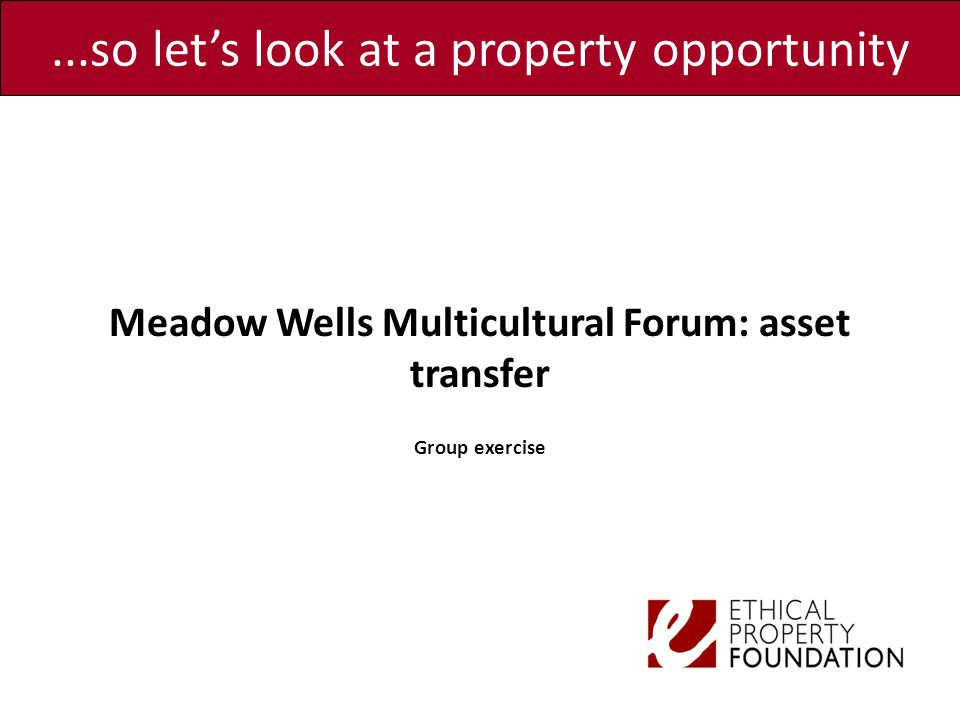 ...so let's look at a property opportunity Meadow Wells Multicultural Forum: asset transfer Group exercise