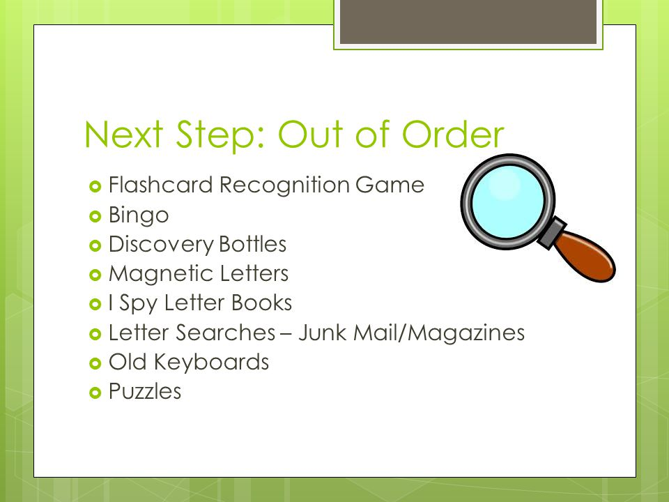Next Step: Out of Order  Flashcard Recognition Game  Bingo  Discovery Bottles  Magnetic Letters  I Spy Letter Books  Letter Searches – Junk Mail/Magazines  Old Keyboards  Puzzles