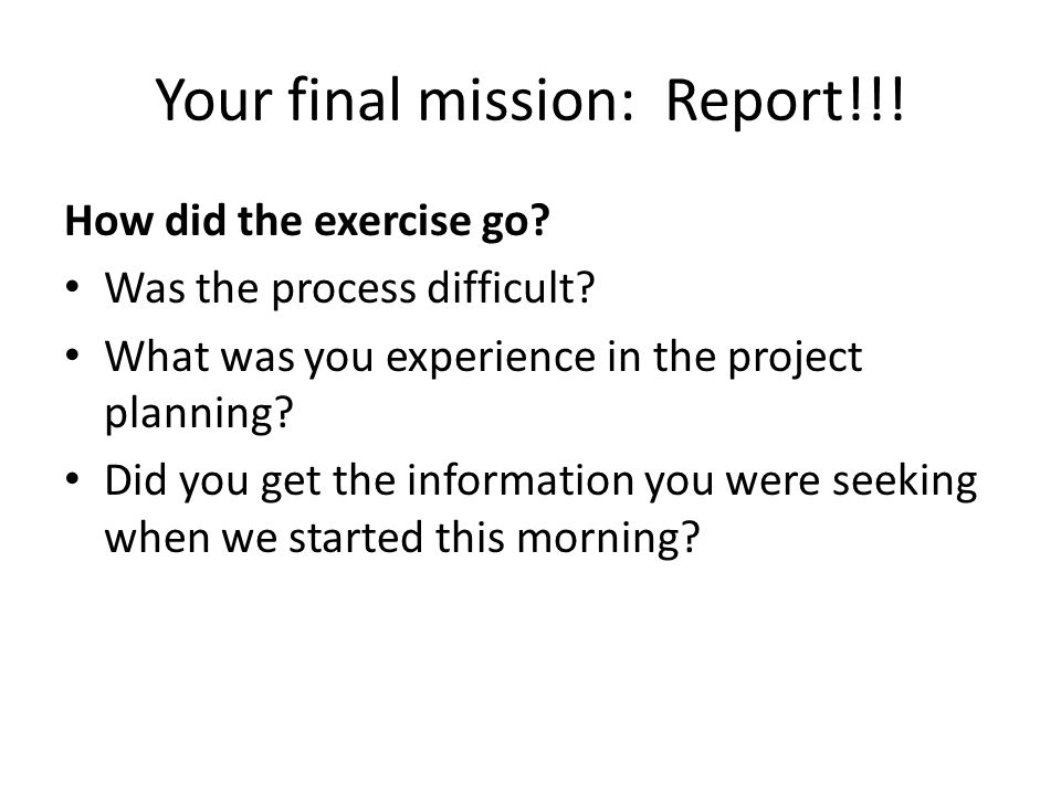 Your final mission: Report!!. How did the exercise go.
