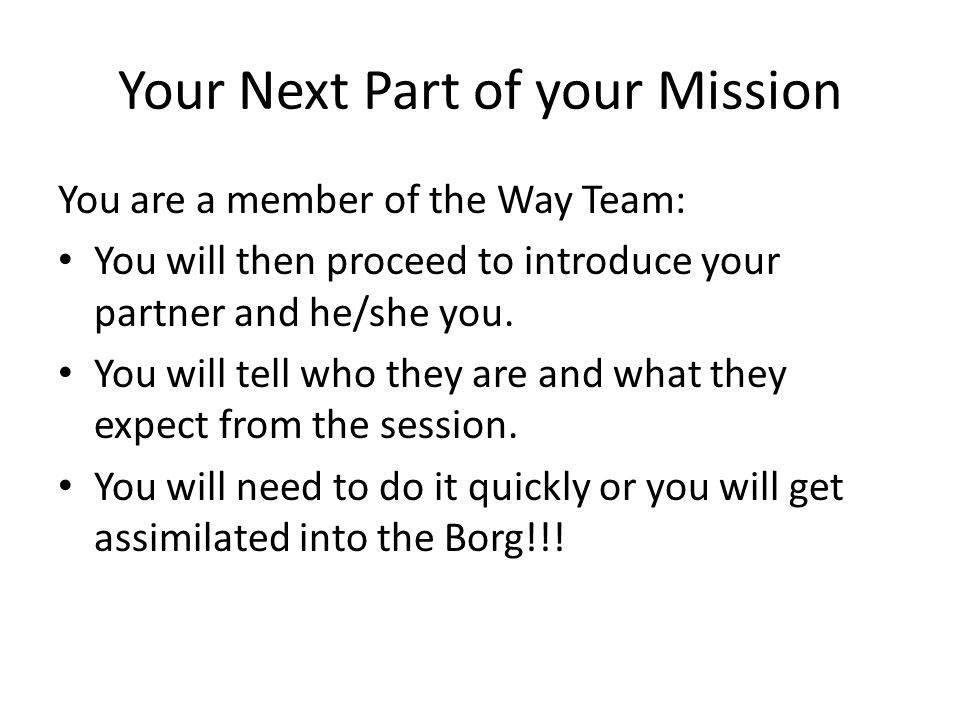 Your Next Part of your Mission You are a member of the Way Team: You will then proceed to introduce your partner and he/she you.