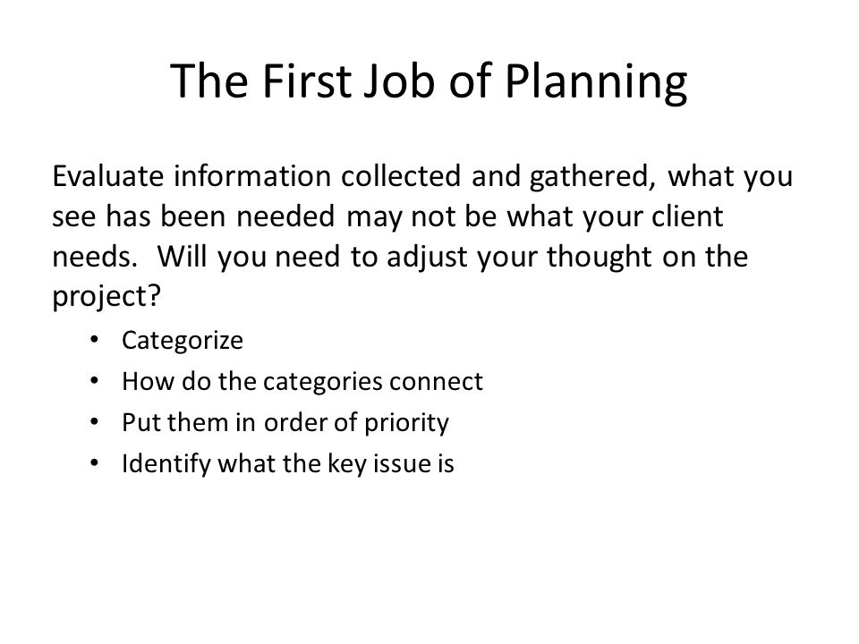 The First Job of Planning Evaluate information collected and gathered, what you see has been needed may not be what your client needs.