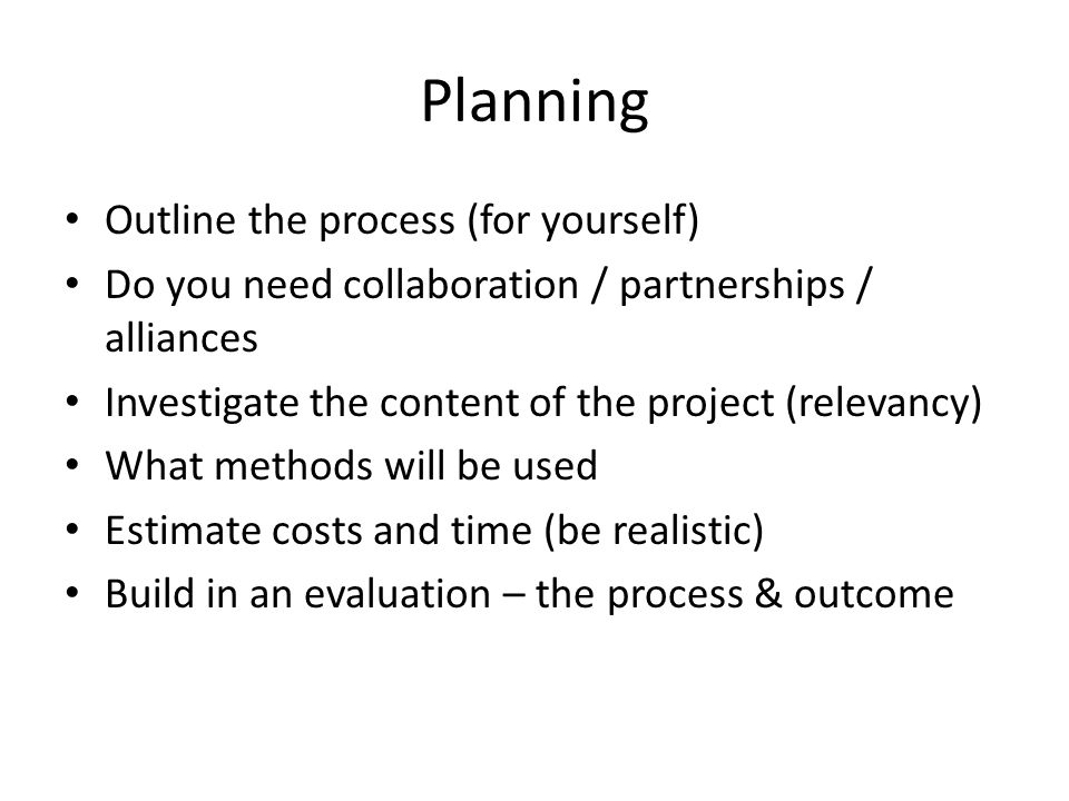 Planning Outline the process (for yourself) Do you need collaboration / partnerships / alliances Investigate the content of the project (relevancy) What methods will be used Estimate costs and time (be realistic) Build in an evaluation – the process & outcome