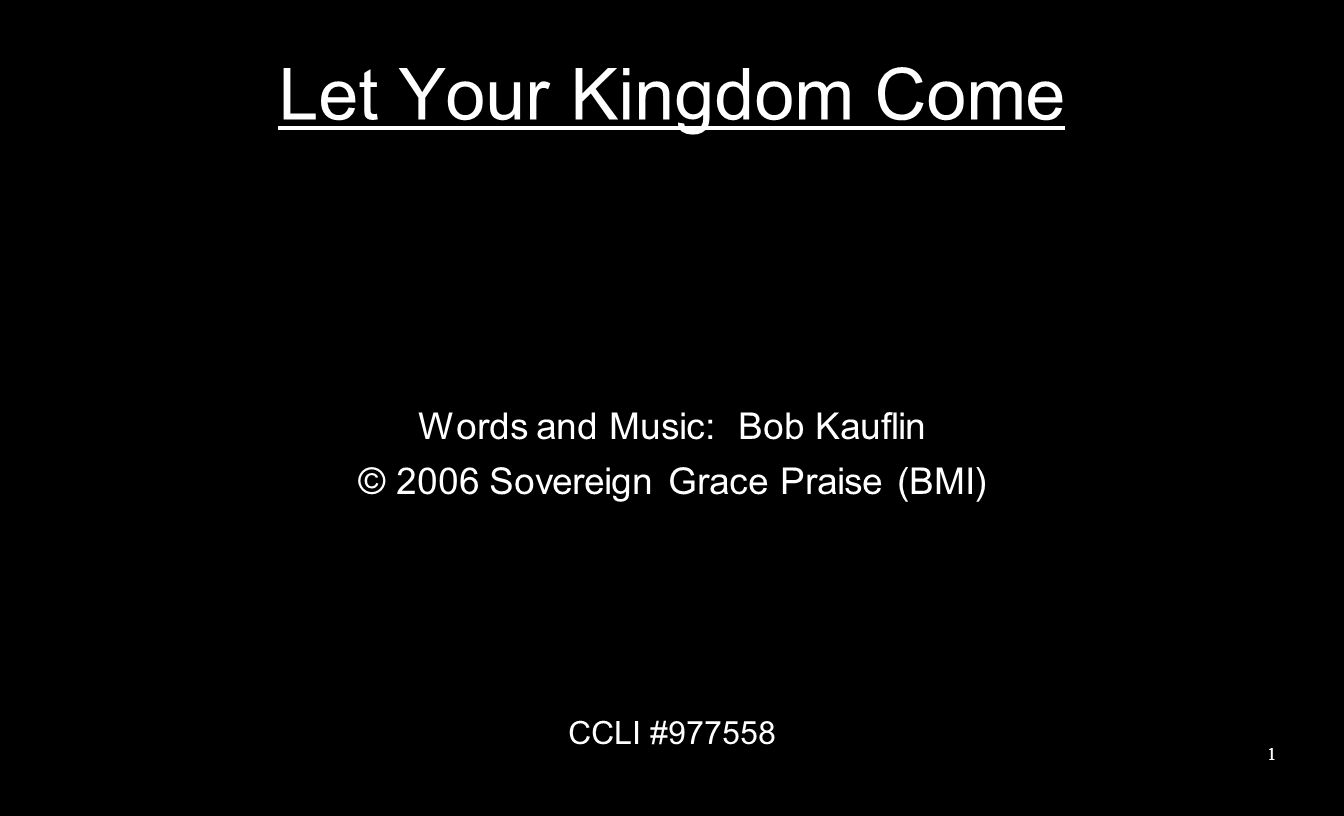 Let Your Kingdom Come Words and Music: Bob Kauflin © 2006 Sovereign Grace Praise (BMI) CCLI #977558 1