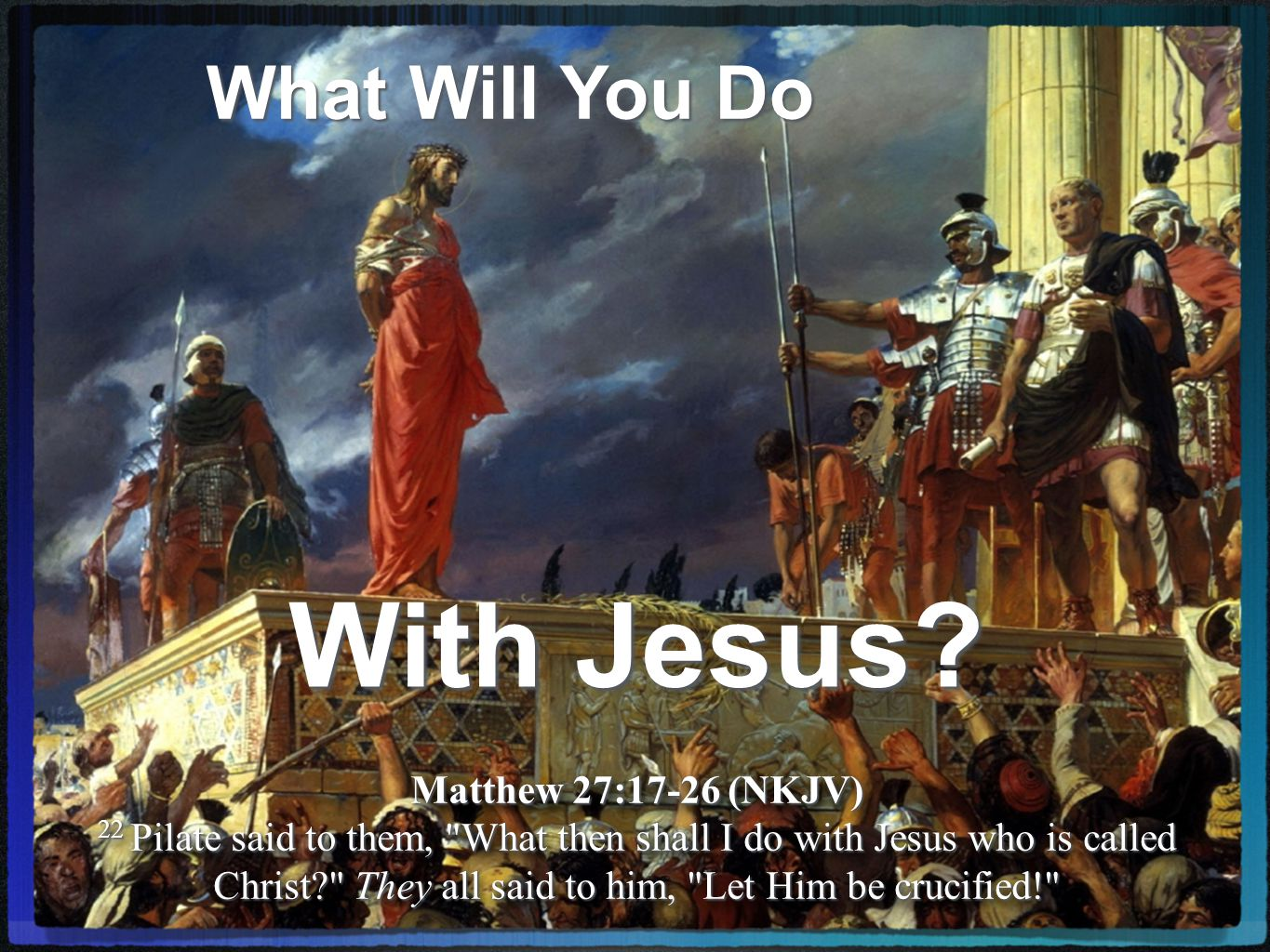 What Will You Do With Jesus.Events Leading Up To Our Text Matthew 27:22 (NKJV) 22...