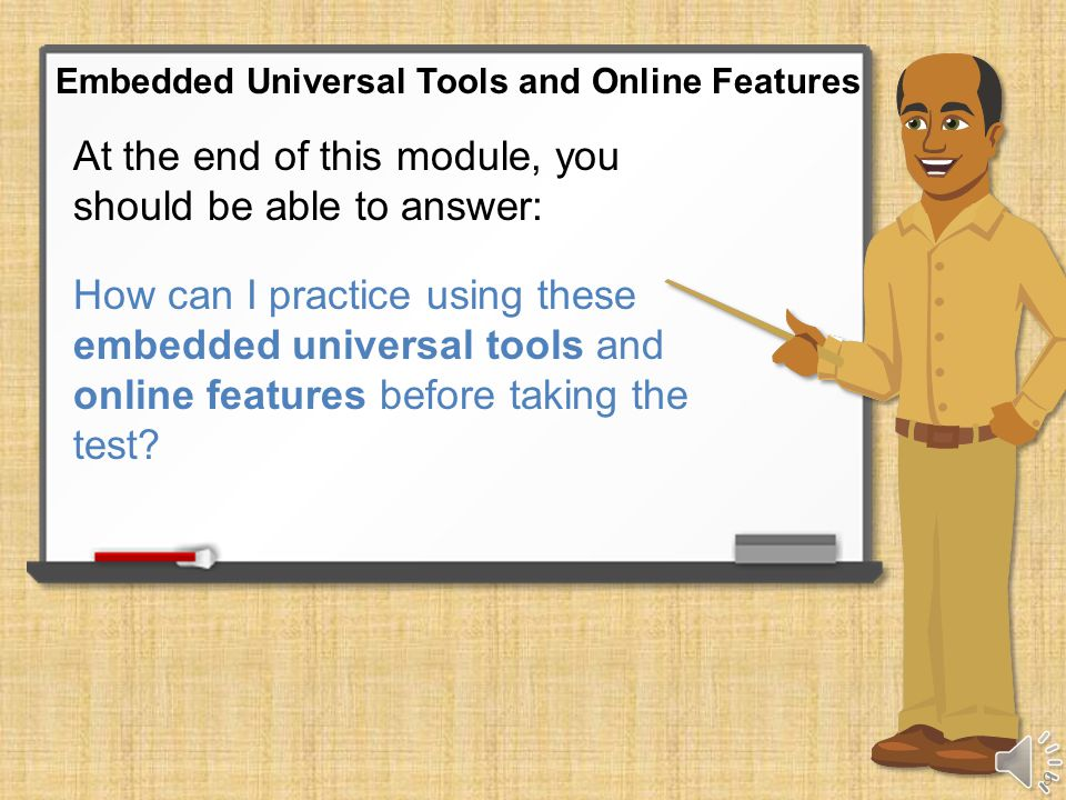 At the end of this module, you should be able to answer: What embedded universal tools and online features are available to help me do my best on the online assessments.
