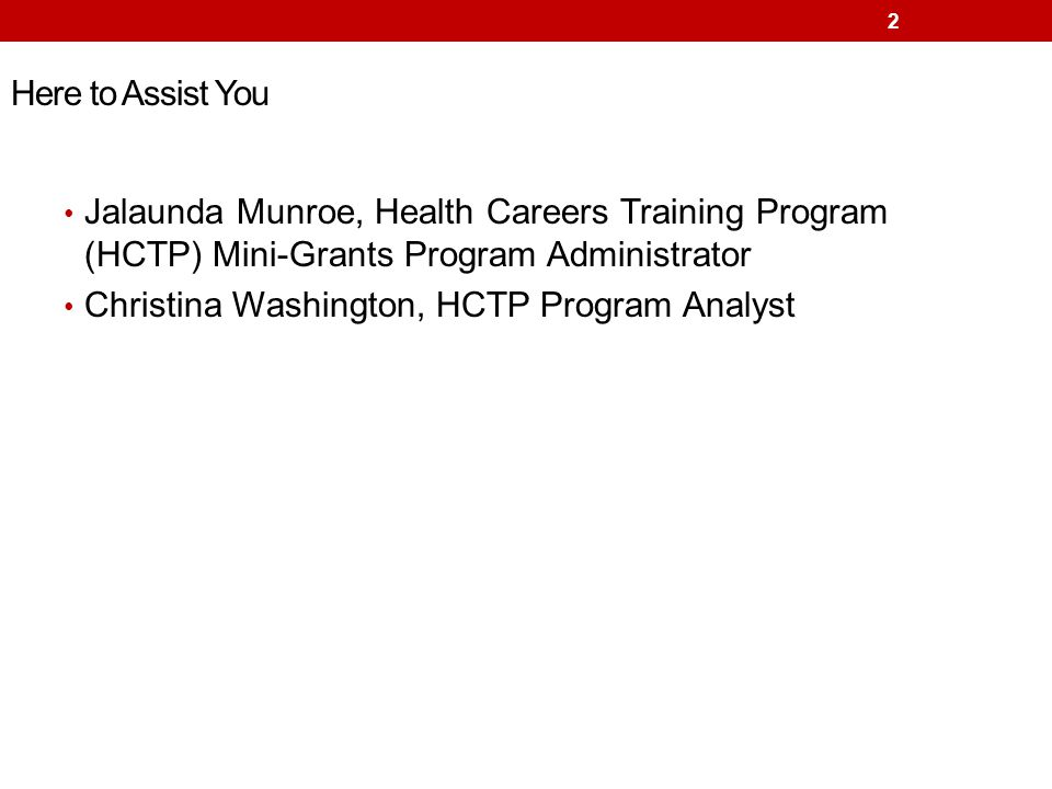 Here to Assist You Jalaunda Munroe, Health Careers Training Program (HCTP) Mini-Grants Program Administrator Christina Washington, HCTP Program Analys