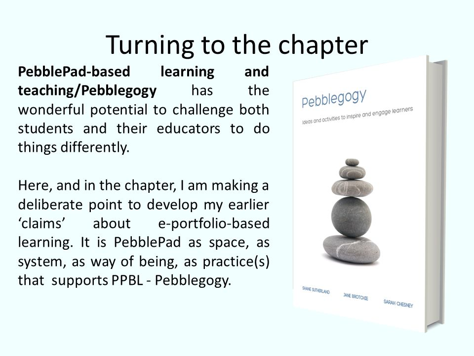 Turning to the chapter PebblePad-based learning and teaching/Pebblegogy has the wonderful potential to challenge both students and their educators to do things differently.