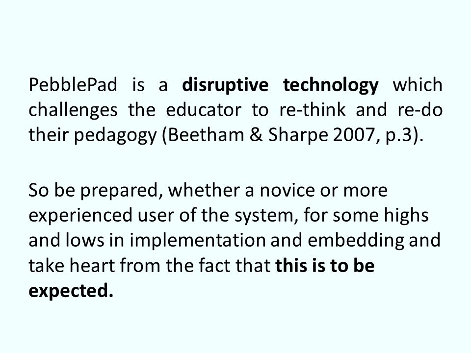 PebblePad is a disruptive technology which challenges the educator to re-think and re-do their pedagogy (Beetham & Sharpe 2007, p.3).