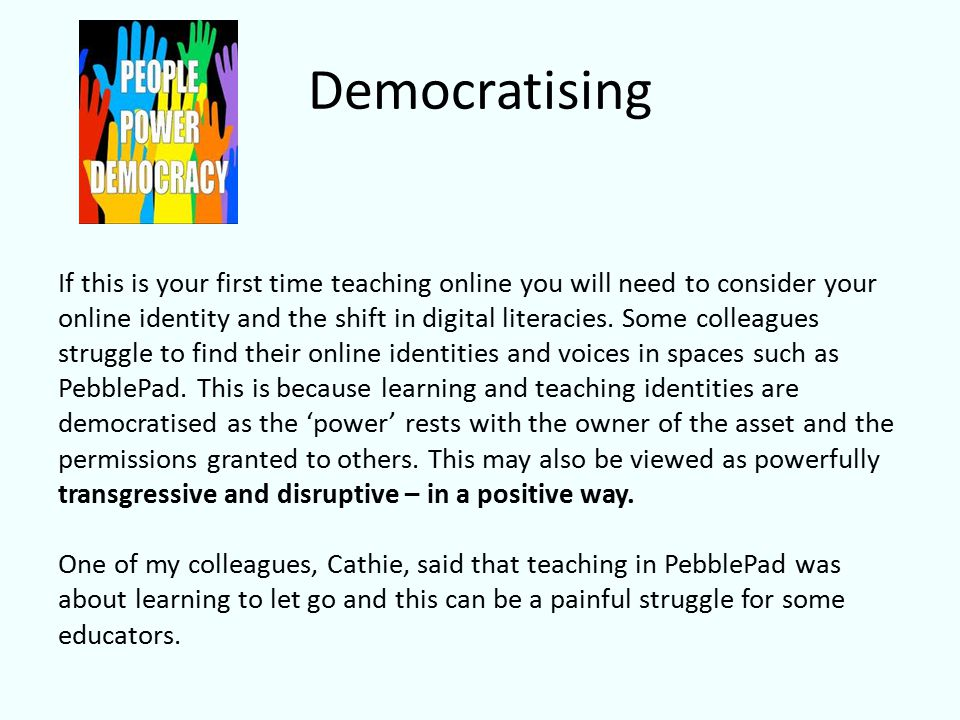 Democratising If this is your first time teaching online you will need to consider your online identity and the shift in digital literacies.
